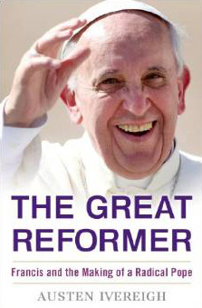 The Great Reformer: Francis and the Making of a Radical Pope by Austen Ivereigh (Nov 2014)