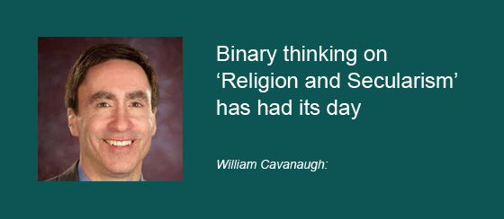 William Cavanaugh: Binary thinking on 'Religion and Secularism' has had its day